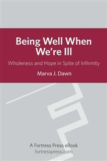 Being Well When We are Ill, Marva J. Dawn