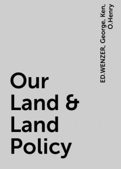 Our Land & Land Policy, O.Henry, George, Ken, ED.WENZER