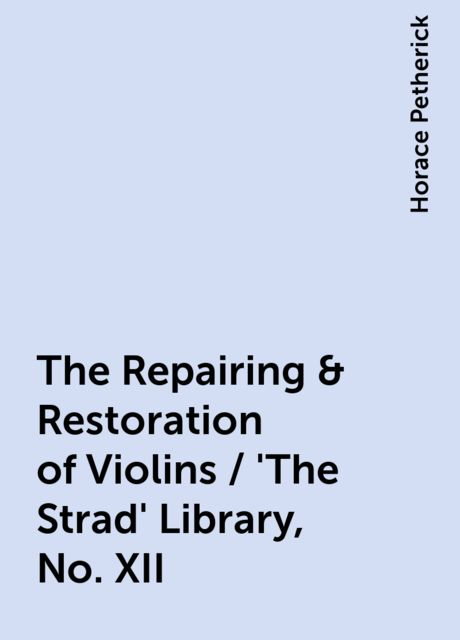 The Repairing & Restoration of Violins / 'The Strad' Library, No. XII, Horace Petherick