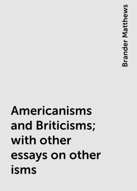 Americanisms and Briticisms; with other essays on other isms, Brander Matthews