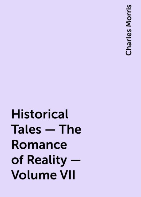 Historical Tales - The Romance of Reality - Volume VII, Charles Morris