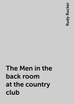 The Men in the back room at the country club, Rudy Rucker