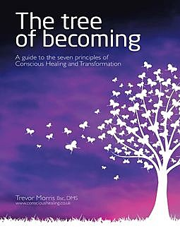 The Tree of Becoming: A Guide to the Seven Principles of Conscious Healing and Transformation, Trevor Morris