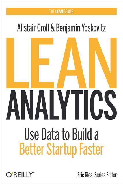 Lean Analytics: Use Data to Build a Better Startup Faster, Alistair Croll, Benjamin Yoskovitz