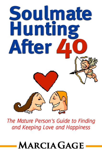Soulmate Hunting After 40: The Mature Person's Guide to Finding and Keeping Love and Happiness, Marcia Gage