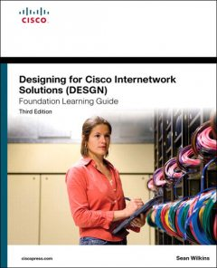 Designing for Cisco Internetwork Solutions (DESGN) Foundation Learning Guide, Third Edition (Frank Feng's Library), Sean Wilkins