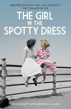 The Girl in the Spotty Dress – Memories From The 1950s and The Photo That Changed My Life, Veronica Clark, Pat Stewart
