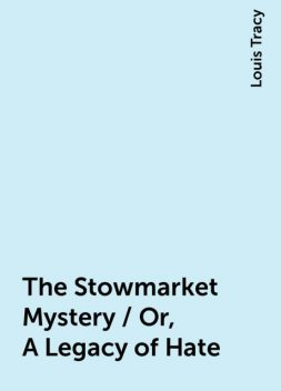 The Stowmarket Mystery / Or, A Legacy of Hate, Louis Tracy