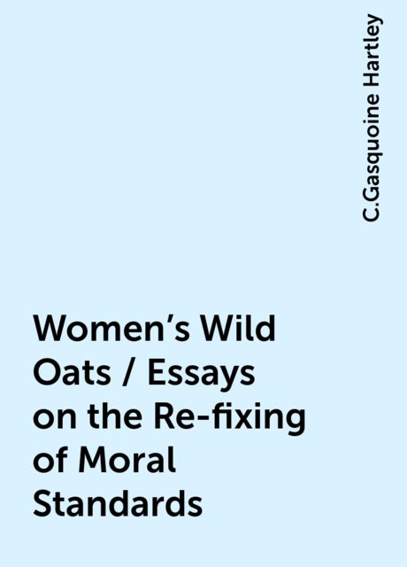 Women's Wild Oats / Essays on the Re-fixing of Moral Standards, C.Gasquoine Hartley