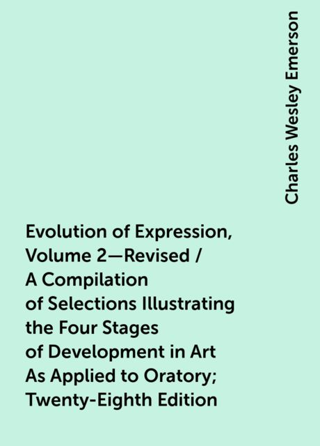 Evolution of Expression, Volume 2—Revised / A Compilation of Selections Illustrating the Four Stages of Development in Art As Applied to Oratory; Twenty-Eighth Edition, Charles Wesley Emerson
