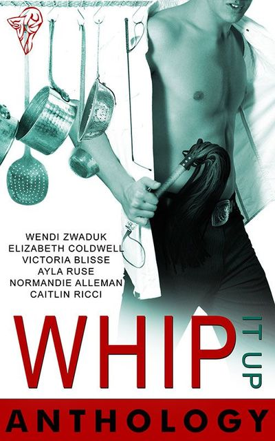 Whip It Up Anthology, Elizabeth Coldwell, Wendi Zwaduk, Victoria Blisse