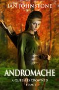 ANDROMACHE (A Queen is Crowned – Book 1), Ian Johnstone