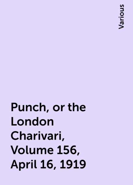 Punch, or the London Charivari, Volume 156, April 16, 1919, Various