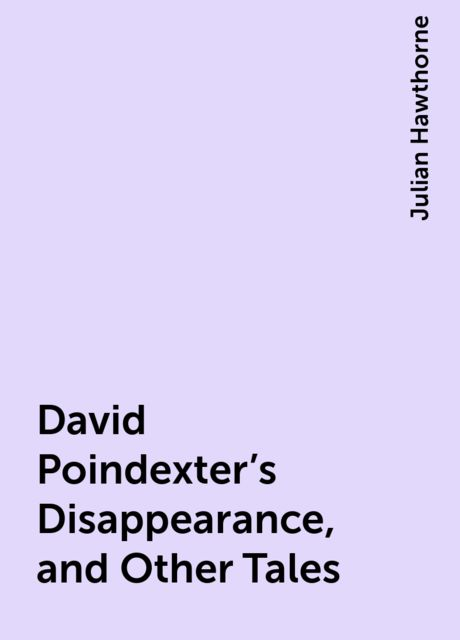 David Poindexter's Disappearance, and Other Tales, Julian Hawthorne