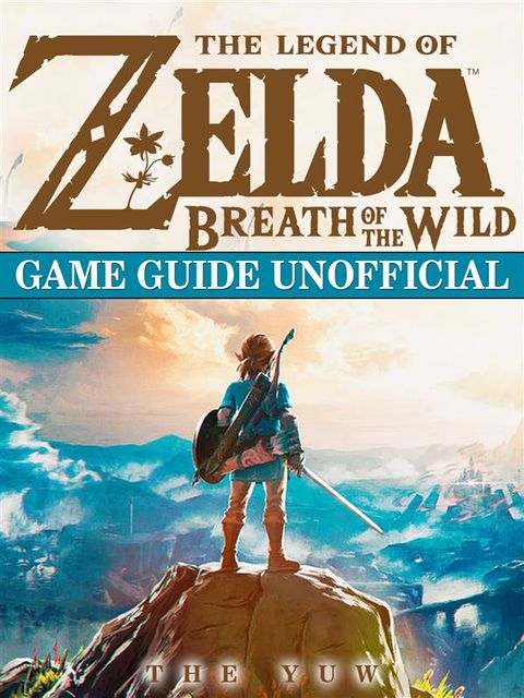 The Legend of Zelda Breath of The Wild Game Guide Unofficial, The Yuw