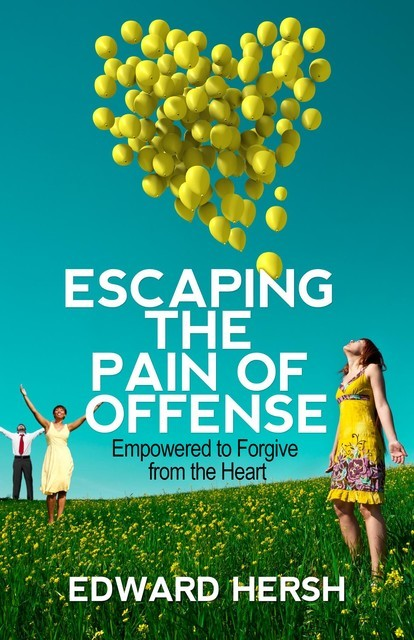 Escaping the Pain of Offense: Empowered to Forgive from the Heart, Hersh G.Edward