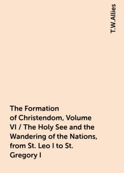 The Formation of Christendom, Volume VI / The Holy See and the Wandering of the Nations, from St. Leo I to St. Gregory I, T.W.Allies
