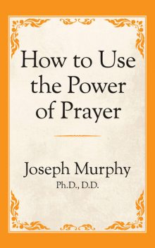 How to Use the Power of Prayer, Joseph Murphy Ph.D. D.D.