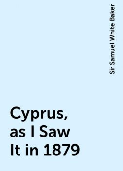 Cyprus, as I Saw It in 1879, Sir Samuel White Baker