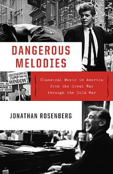 Dangerous Melodies: Classical Music in America from the Great War through the Cold War, Jonathan Rosenberg
