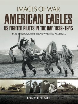 American Eagles: US Fighter Pilots in the RAF 1939–1945, Tony Holmes