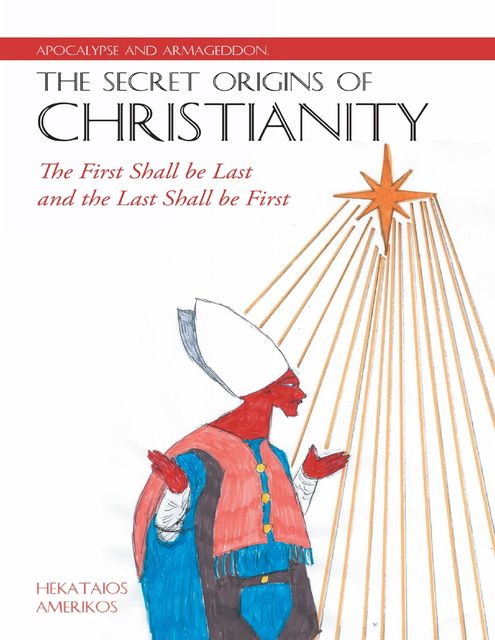 Apocalypse and Armageddon, the Secret Origins of Christianity: The First Shall Be Last and the Last Shall Be First, Hekataios Amerikos
