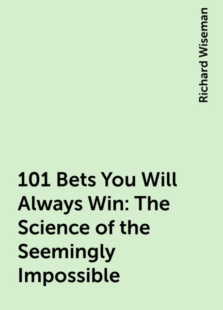 101 Bets You Will Always Win: The Science of the Seemingly Impossible, Richard Wiseman