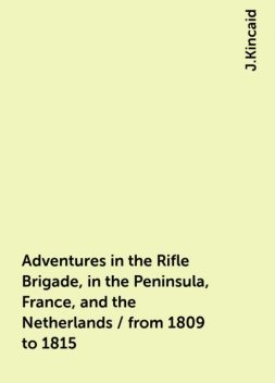 Adventures in the Rifle Brigade, in the Peninsula, France, and the Netherlands / from 1809 to 1815, J.Kincaid