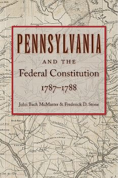 Pennsylvania and the Federal Constitution, 1787–1788, John Bach McMaster, Frederick Stone