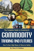 The Complete Guide to Investing in Commodity Trading & Futures, Mary Holihan