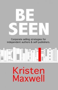 BE SEEN: Corporate selling strategies for independent authors & self-publishers, Kristen Maxwell