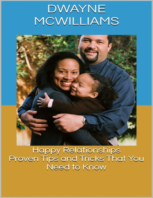 Happy Relationships: Proven Tips and Tricks That You Need to Know, Dwayne McWilliams