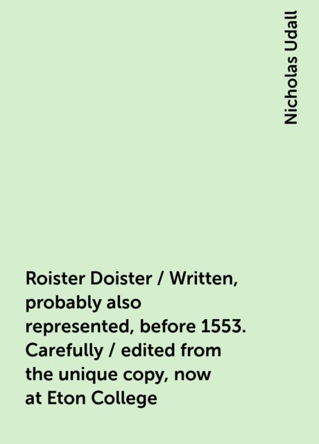 Roister Doister / Written, probably also represented, before 1553. Carefully / edited from the unique copy, now at Eton College, Nicholas Udall