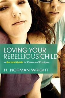 Loving your Rebellious Child, Norman H Wright