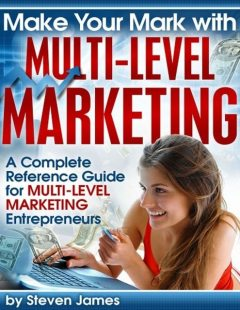 Make Your Mark With Multi-Level Marketing – A Complete Reference Guide for Multi-Level Marketing Entrepreneurs, Steven James