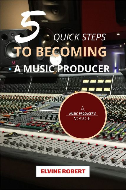 5 Quick Steps to Becoming a Music Producer, Elvine Robert