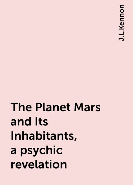 The Planet Mars and Its Inhabitants, a psychic revelation, J.L.Kennon