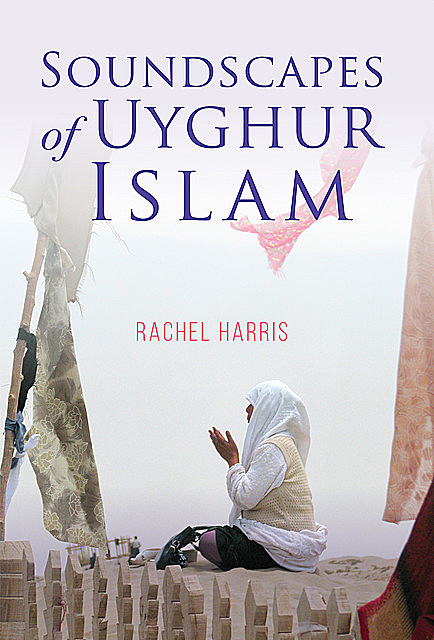 Soundscapes of Uyghur Islam, Rachel Harris