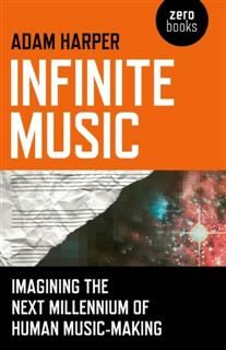 Infinite Music: Imagining the Next Millennium of Human Music-Making, Adam Harper