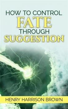 How to Control Fate Through Suggestion, Henry Harrison Brown