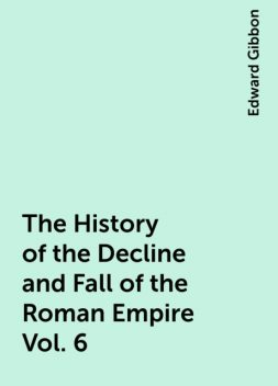The History of the Decline and Fall of the Roman Empire Vol. 6, Edward Gibbon