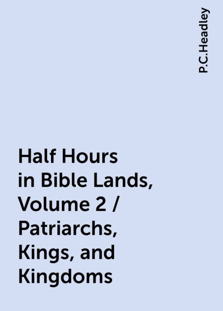 Half Hours in Bible Lands, Volume 2 / Patriarchs, Kings, and Kingdoms, P.C.Headley