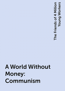 A World Without Money: Communism, The Friends of 4 Million Young Workers