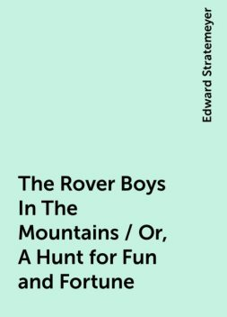 The Rover Boys In The Mountains / Or, A Hunt for Fun and Fortune, Edward Stratemeyer