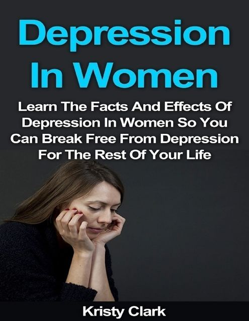 Depression In Women – Learn the Facts and Effects of Depression In Women So You Can Break Free from Depression for the Rest of Your Life, Kristy Clark