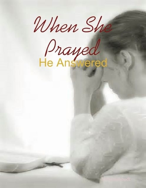 When She Prayed – He Answered, M Osterhoudt