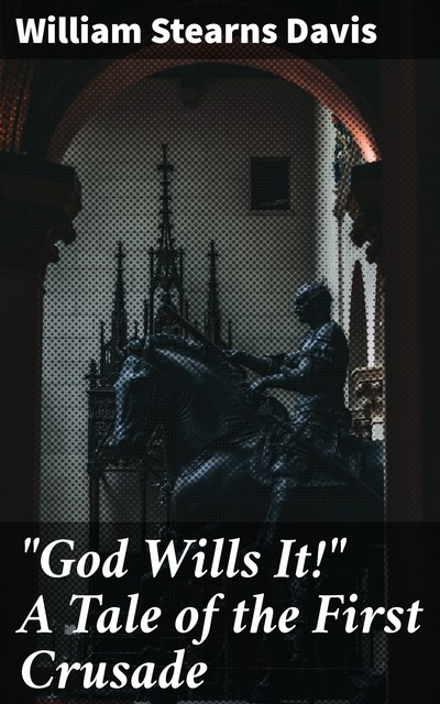 """God Wills It!"" A Tale of the First Crusade, William Stearns Davis"