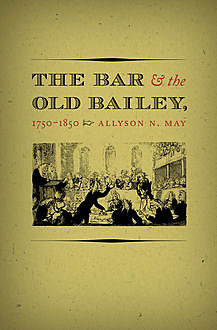 The Bar and the Old Bailey, 1750-1850, Allyson N. May