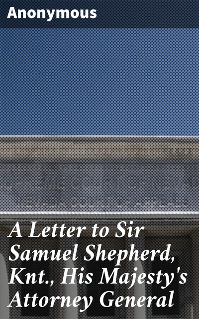 A Letter to Sir Samuel Shepherd, Knt., His Majesty's Attorney General,