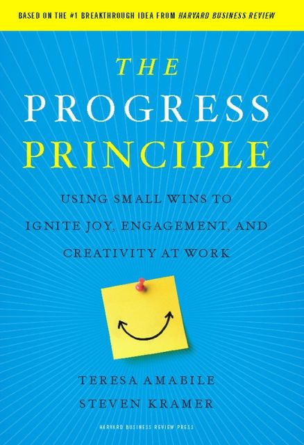 The Progress Principle: Using Small Wins to Ignite Joy, Engagement, and Creativity at Work, Teresa Amabile